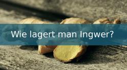 Wie lagert man Ingwer?